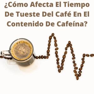 Cómo afecta tiempo de tueste del café en contenido de cafeína