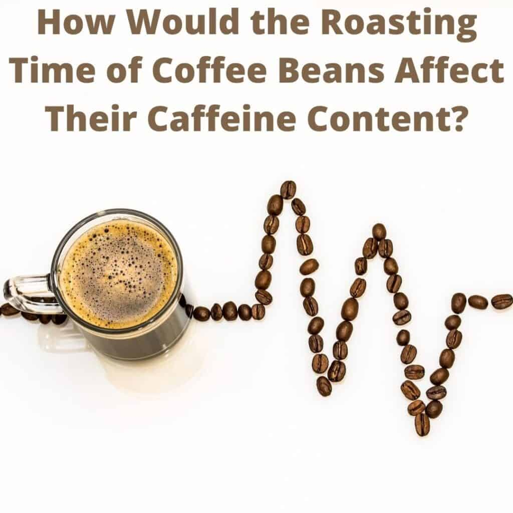 How-Would-Roasting-Time-of-Coffee-Beans-Affect-Their-Caffeine-Content