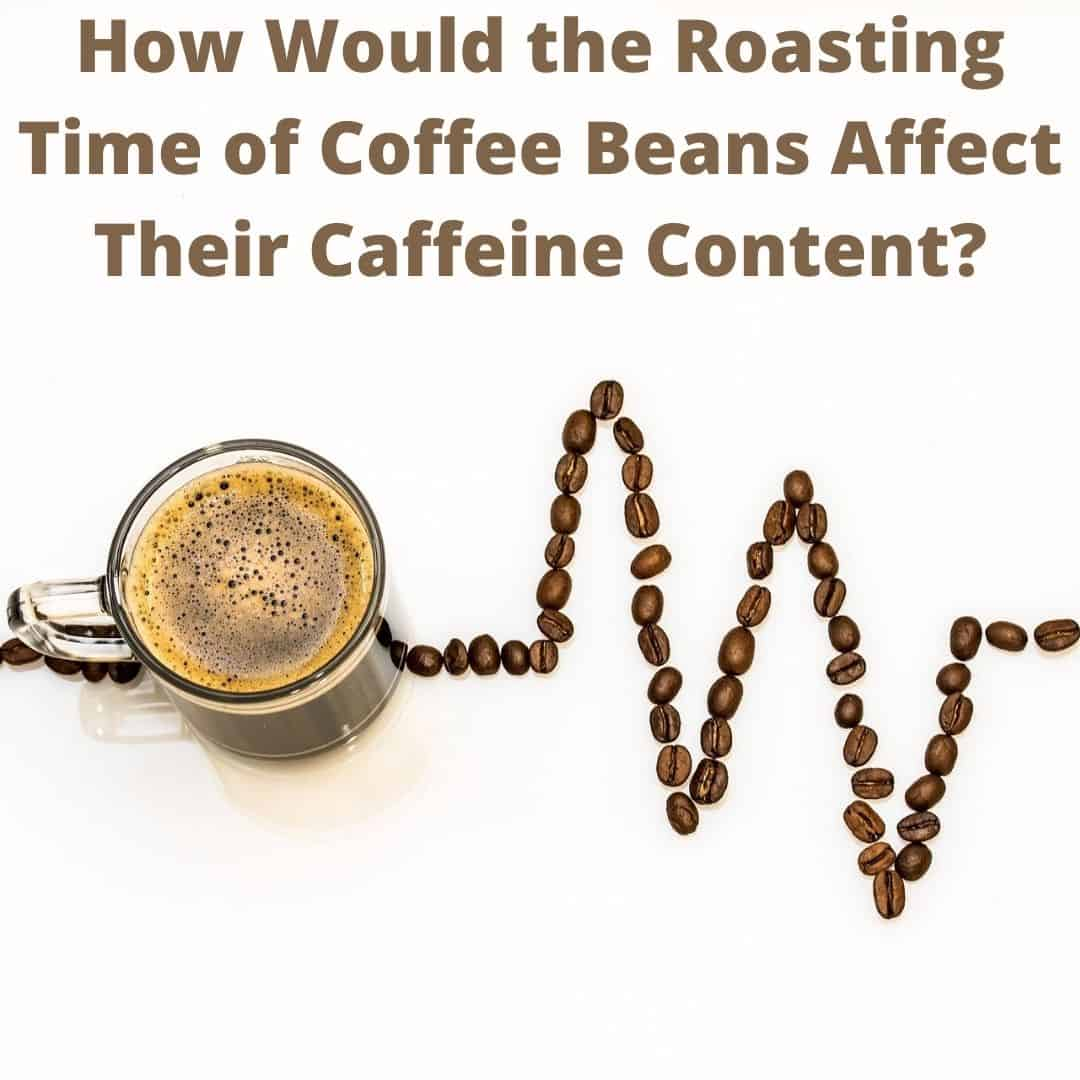 How would roasting time of coffee beans affect their caffeine content