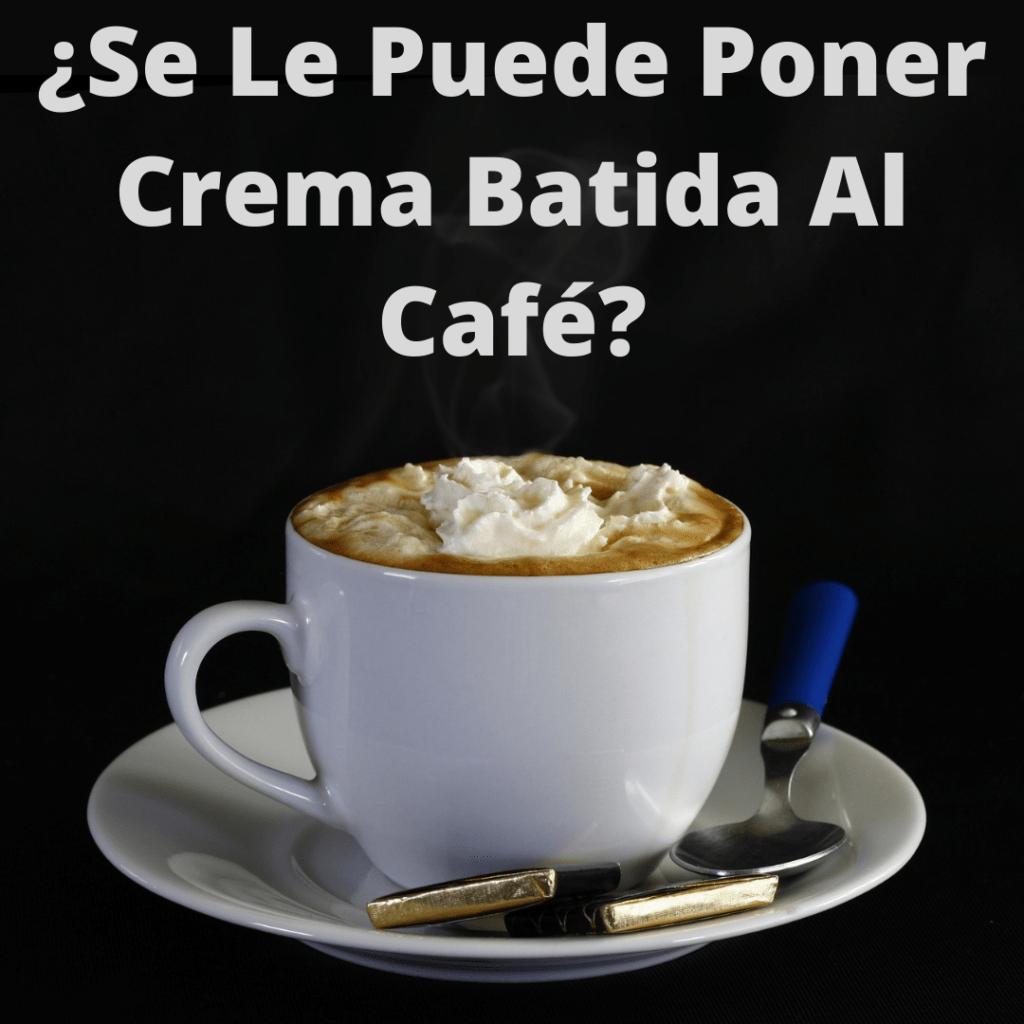 se le puede poner crema batida al café?