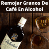 remojar granos de cafe en alcohol